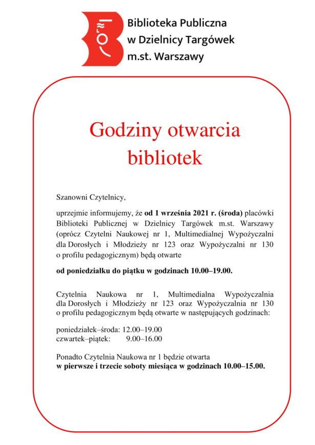 Godziny otwarcia bibliotek  Szanowni Czytelnicy, uprzejmie informujemy, że od 1 września 2021 r. (środa) placówki Biblioteki Publicznej w Dzielnicy Targówek m.st. Warszawy (oprócz Czytelni Naukowej nr 1, Multimedialnej Wypożyczalni dla Dorosłych i Młodzieży nr 123 oraz Wypożyczalni nr 130 o profilu pedagogicznym) będą otwarte  od poniedziałku do piątku w godzinach 10.00–19.00.  Czytelnia Naukowa nr 1, Multimedialna Wypożyczalnia dla Dorosłych i Młodzieży nr 123 oraz Wypożyczalnia nr 130 o profilu pedagogicznym będą otwarte w następujących godzinach:  poniedziałek–środa: 12.00–19.00 czwartek–piątek:        9.00–16.00  Ponadto Czytelnia Naukowa nr 1 będzie otwarta  w pierwsze i trzecie soboty miesiąca w godzinach 10.00–15.00.