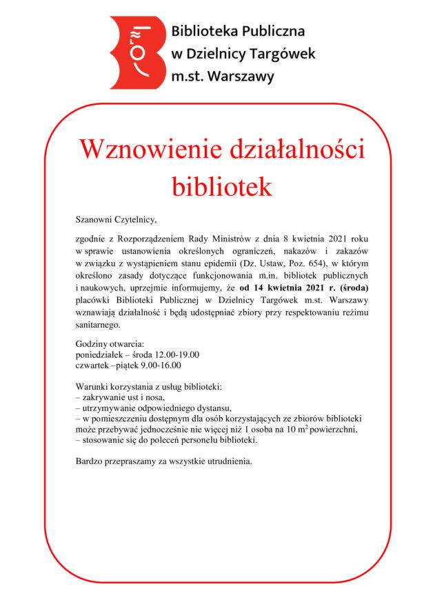 treść komunikatu: Szanowni Czytelnicy, zgodnie z Rozporządzeniem Rady Ministrów z dnia 8 kwietnia 2021 roku w sprawie ustanowienia określonych ograniczeń, nakazów i zakazów w związku z wystąpieniem stanu epidemii (Dz. Ustaw, Poz. 654), w którym określono zasady dotyczące funkcjonowania m.in. bibliotek publicznych i naukowych, uprzejmie informujemy, że od 14 kwietnia 2021 r. (środa) placówki Biblioteki Publicznej w Dzielnicy Targówek m.st. Warszawy wznawiają działalność i będą udostępniać zbiory przy respektowaniu reżimu sanitarnego. Godziny otwarcia: poniedziałek - środa 12.00-19.00 czwartek - piątek 9.00-16.00 Warunki korzystania z usług biblioteki: – zakrywanie ust i nosa, – utrzymywanie odpowiedniego dystansu, – w pomieszczeniu dostępnym dla osób korzystających ze zbiorów biblioteki może przebywać jednocześnie nie więcej niż 1 osoba na 10 m2 powierzchni, – stosowanie się do poleceń personelu biblioteki. Bardzo przepraszamy za wszystkie utrudnienia.