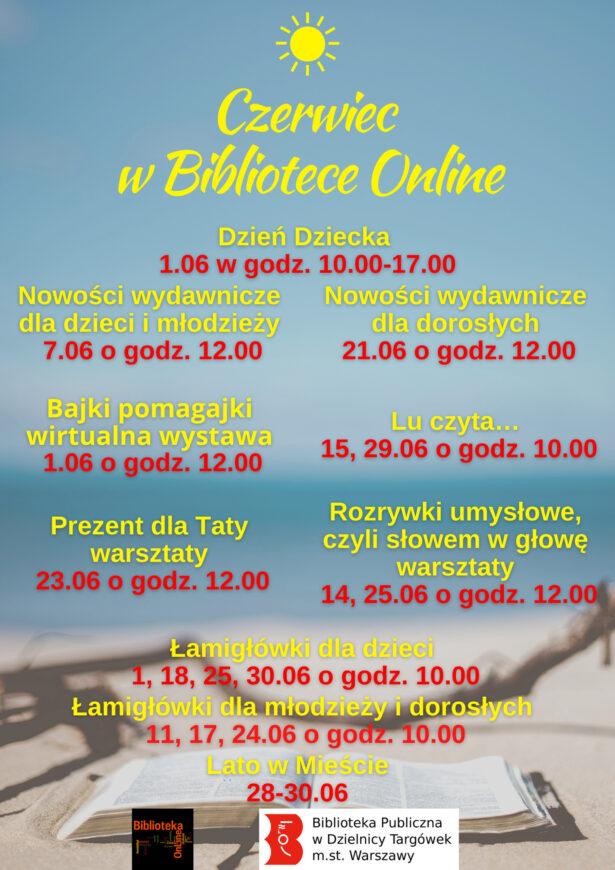 treść plakatu: Czerwiec w Bibliotece Online Dzień Dziecka – 1.06 w godz. 10.00 – 17.00 Nowości wydawnicze dla dzieci i młodzieży – 7.06 o godz. 12.00 Nowości wydawnicze dla dorosłych - 21.06 0 godz. 12.00 Bajki pomagajki – wirtualna wystawa – 1.06 o godz. 12.00 Spotkanie online dla dzieci – 1.06 o godz. 17.00 Prezent dla Taty – warsztaty – 23.06 o godz. 12.00 Lu czyta… - 15, 29.06 o godz. 10.00 Rozrywki umysłowe, czyli słowem w głowę – warsztaty – 14, 25.06 o godz. 12.00 Łamigłówki dla dzieci – 1, 18, 25, 30.06 o godz. 10.00 Łamigłówki dla młodzieży i dorosłych – 11, 17, 24.06 o godz. 10.00 Lato w Mieście – 28 - 30.06; w tle plakatu niebo, morze i książka na plaży