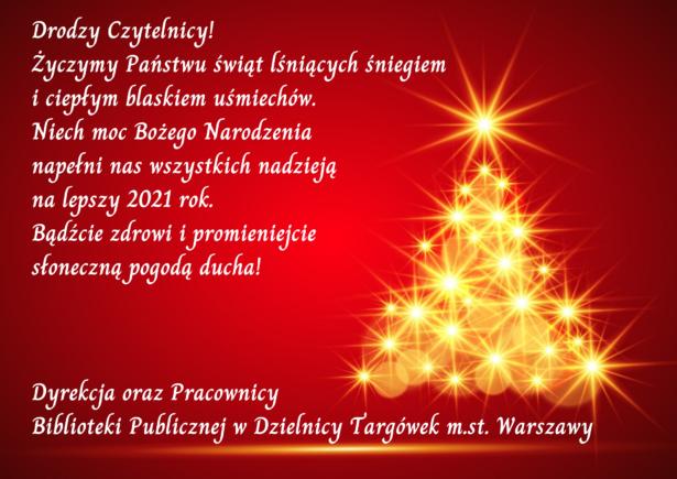 Drodzy Czytelnicy! Życzymy Państwu świąt lśniących śniegiem I ciepłym blaskiem uśmiechów. Niech moc Bożego Narodzenia Napełni nas wszystkich nadzieją Na lepszy 2021 rok. Bądźcie zdrowi i promieniejcie Słoneczną pogodą ducha! Dyrekcja oraz Pracownicy Biblioteki Publicznej w Dzielnicy Targówek m.st. Warszawy