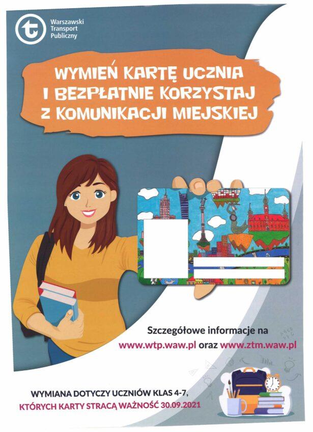 Wymień kartę ucznia i bezpłatnie korzystaj z komunikacji miejskiej; Szczegółowe informacje na www.wtp.waw.pl oraz www.ztm.waw.pl; Wymiana dotyczy uczniów klas 4-7, których karty stracą ważność 30.09.2021. Na plakacie oprócz powyższego tekstu widnieje obrazek przedstawiający uśmiechniętą dziewczynę trzymającą w jednej ręce książki, a w drugiej – Kartę Ucznia umożliwiającą darmowe przjeazdy komunikacją miejską