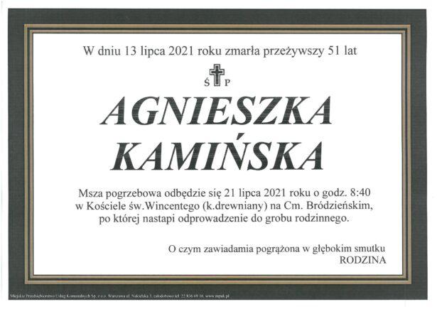 treść klepsydry: W dniu 13 lipca 2021 roku zmarła przeżywszy 51 lat Agnieszka Kamińska. Msza pogrzebowa odbędzie się 21 lipca 2021 roku o godz. 8.40 w kościele św. Wincentego (kościół drewniany) na Cmentarzu Bródzieńskim, po której nastąpi odprowadzenie do grobu rodzinnego. O czym zawiadamia pogrążona w głębokim smutku RODZINA.