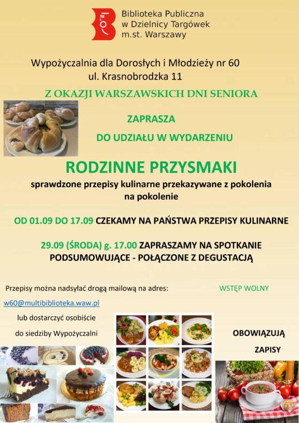 treść plakatu: Wyoożyczalnia dla Dorosłych i Młodzieży nr 60, ul. Krasnobrodzka 11 z okazji Warszawskich Dni Seniora zaprasza do udziału w wydarzeniu Rodzinne przysmaki - sprawdzone przepisy kulinarne przekazywane z pokolenia na pokolenie. Od 1.09 do 17.09 czekamy na Państwa przepisy kulinarne. 29.09 (środa) godz. 17 zapraszamy na spotkanie podsumowujące - połączone z degustacją. Przepisy można nadsyłać drogą mejlową na adres: w60@multibiblioteka.waw.pl lub dostarczyć osobiście do siedziby Wypożyczalni. Wstęp wolny. Obowiązują zapisy.
