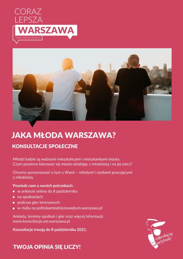 treść plakatu: Coraz lepsza Warszawa dzięki Twoim opiniom; Jaka młoda Warszawa - konsultacje społeczne; Młodzi ludzie są ważnymi mieszkańcami i mieszkankami miasta. Czym powinno kierować się miasto, działając z młodzieżą i na jej rzecz? Chcemy porozmawiać o tym z Wami - młodymi i osobami pracującymi z młodzieżą. Powiedz nam o swoich potrzebach: w ankiecie online do 8 października, na spotkaniach, podczas gier terenowych, w mailu na politykamlodziezowa@um.warszawa.pl. Ankieta, teminy spotkań i gier oraz więcej informacji: www.konsultacje.um.warszawa.pl . Konsultacje trwają do 8 październia 2021. Twoja opinia się liczy!